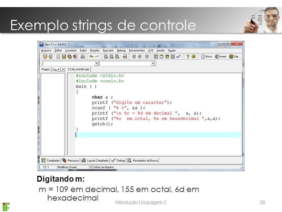 Introdução Linguagem C Digitando m: m = 109 em decimal, 155 em octal, 6d em hexadecimal Exemplo strings de controle 39