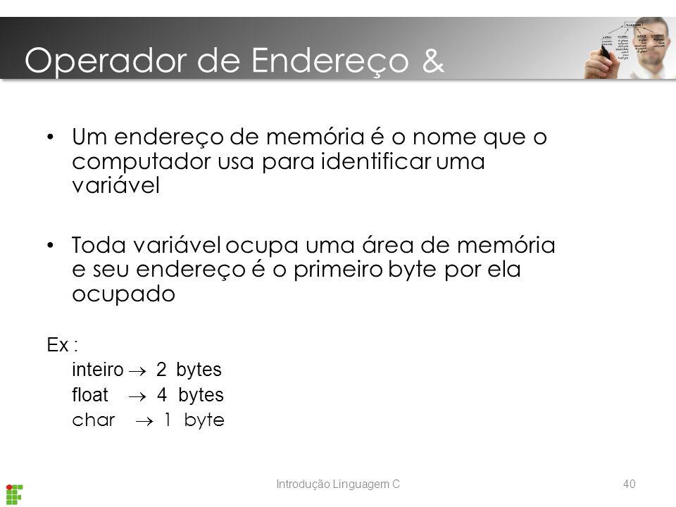 Introdução Linguagem C Um endereço de memória é o nome que o computador usa para identificar uma variável Toda variável ocupa uma área de memória e seu endereço é o primeiro byte por ela ocupado Ex : inteiro  2  bytes float  4 bytes char  1 byte Operador de Endereço & 40