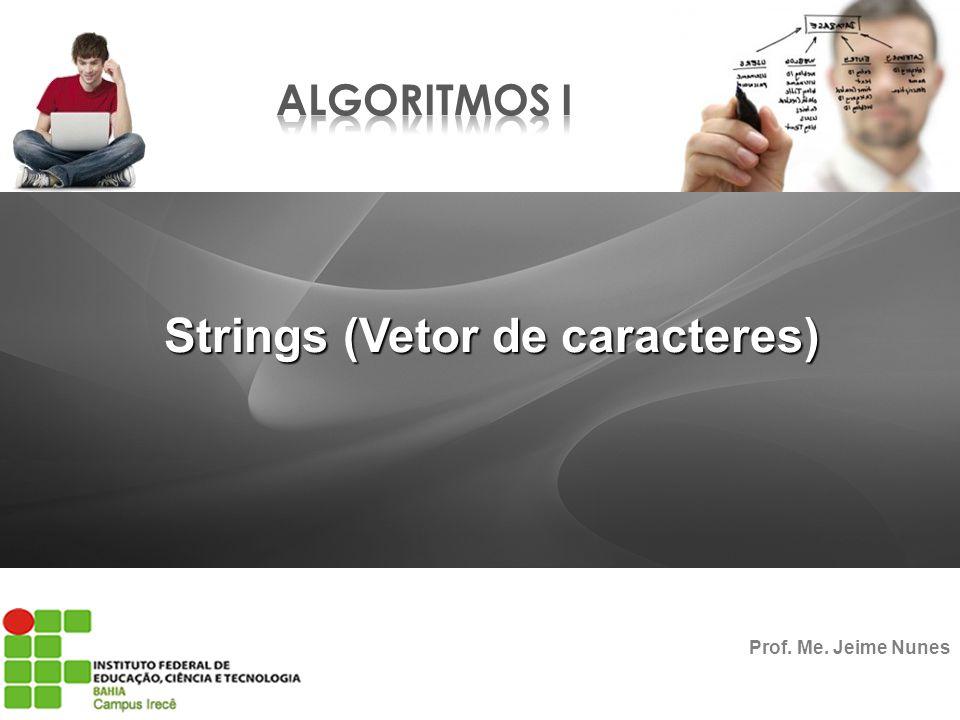 Strings (Vetor de caracteres) Prof. Me. Jeime Nunes