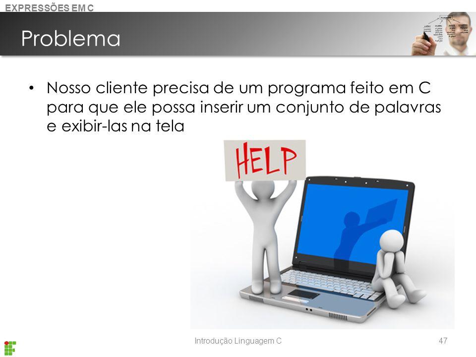 Introdução Linguagem C Problema Nosso cliente precisa de um programa feito em C para que ele possa inserir um conjunto de palavras e exibir-las na tela 47 EXPRESSÕES EM C