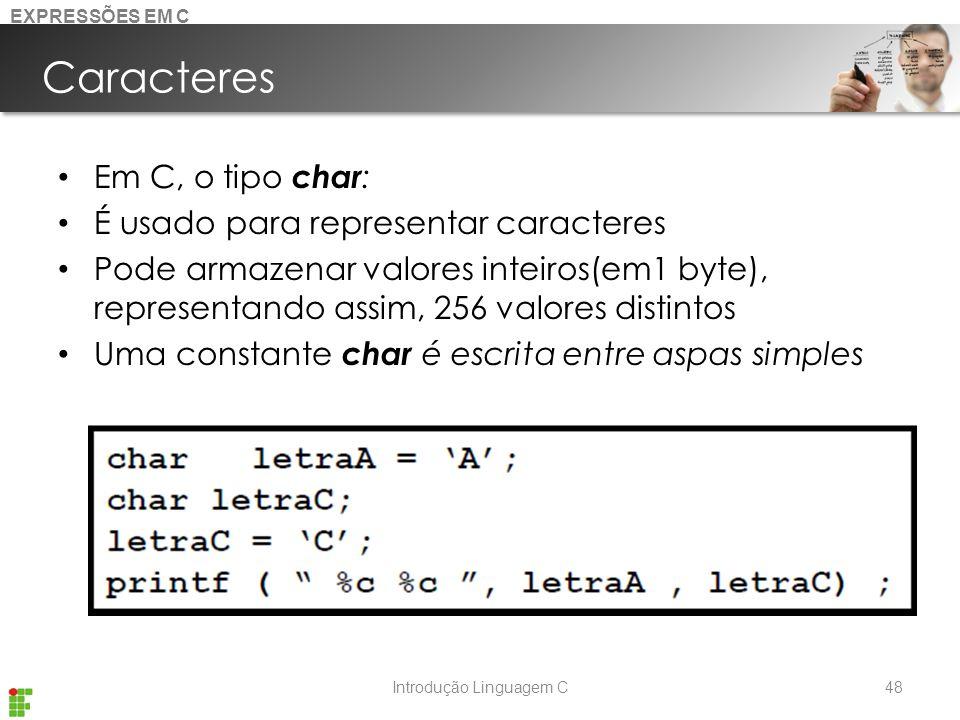Introdução Linguagem C Caracteres Em C, o tipo char : É usado para representar caracteres Pode armazenar valores inteiros(em1 byte), representando assim, 256 valores distintos Uma constante char é escrita entre aspas simples 48 EXPRESSÕES EM C