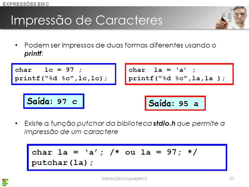 Introdução Linguagem C Impressão de Caracteres Podem ser impressos de duas formas diferentes usando o printf : Existe a função putchar da biblioteca stdio.h que permite a impressão de um caractere 51 EXPRESSÕES EM C