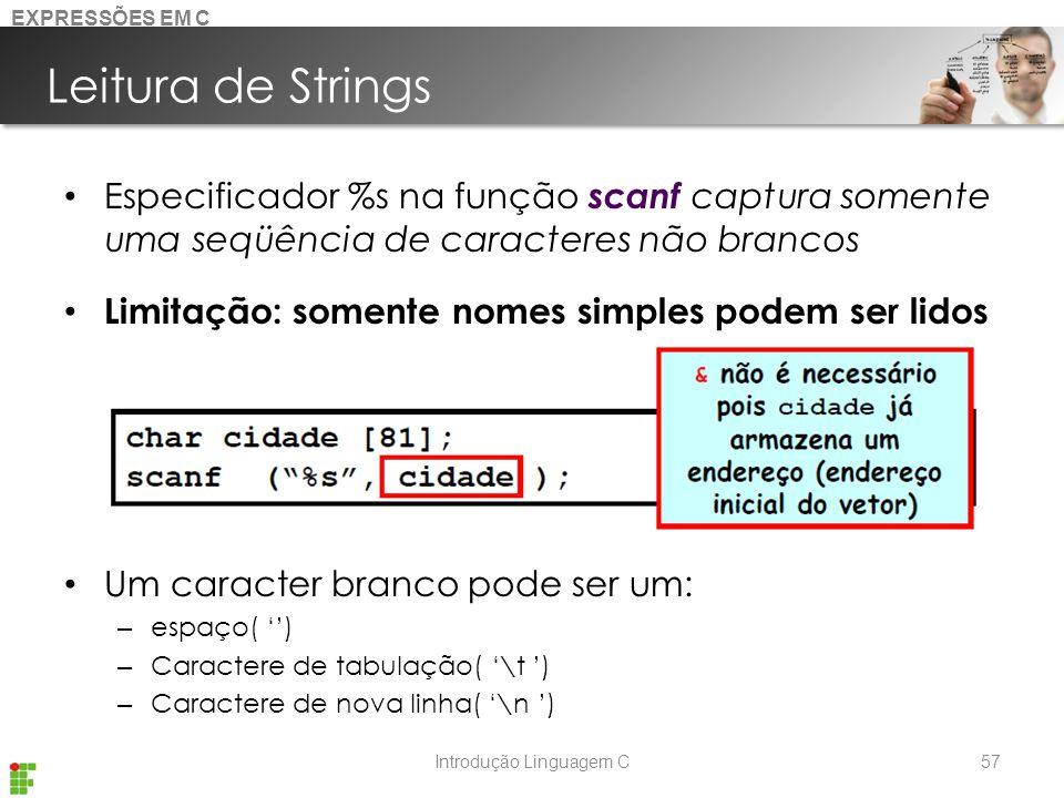 Introdução Linguagem C Leitura de Strings Especificador %s na função scanf captura somente uma seqüência de caracteres não brancos Limitação: somente nomes simples podem ser lidos Um caracter branco pode ser um: – espaço( '') – Caractere de tabulação( '\t ') – Caractere de nova linha( '\n ') 57 EXPRESSÕES EM C