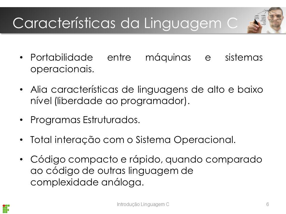 Características da Linguagem C Introdução Linguagem C Portabilidade entre máquinas e sistemas operacionais.