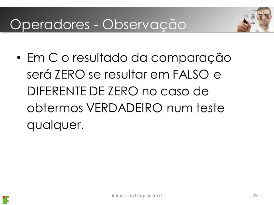Introdução Linguagem C Em C o resultado da comparação será ZERO se resultar em FALSO e DIFERENTE DE ZERO no caso de obtermos VERDADEIRO num teste qualquer.