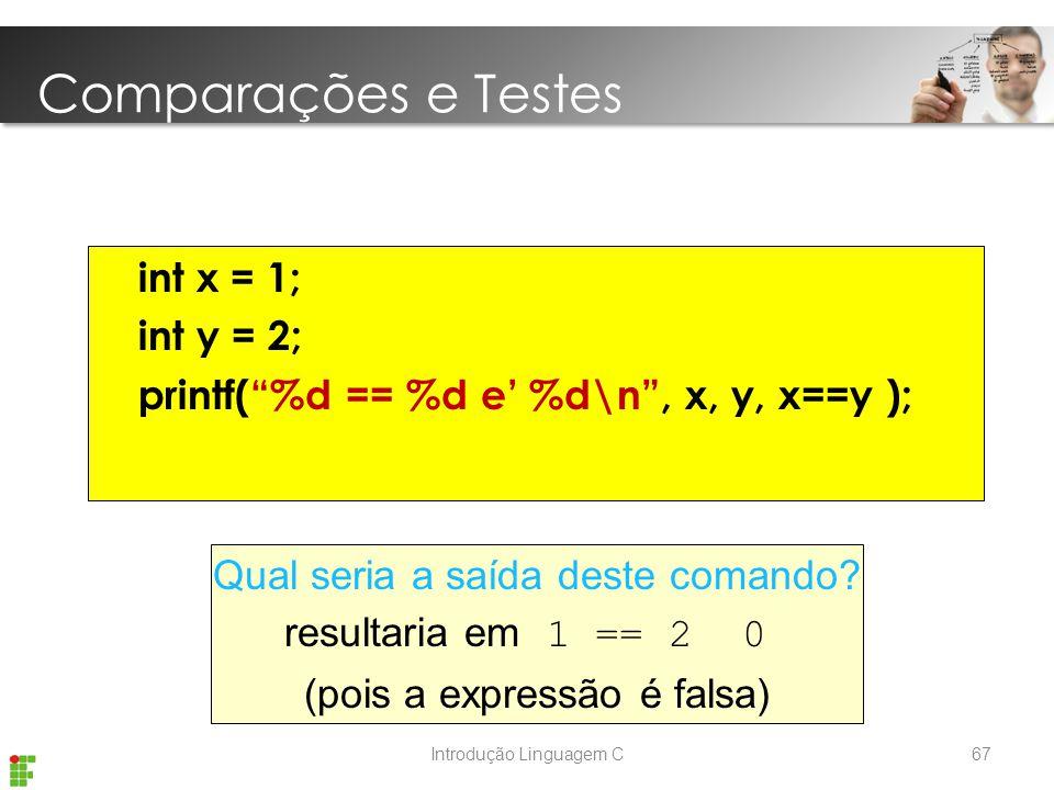 Introdução Linguagem C int x = 1; int y = 2; printf( %d == %d e' %d\n , x, y, x==y ); Qual seria a saída deste comando.