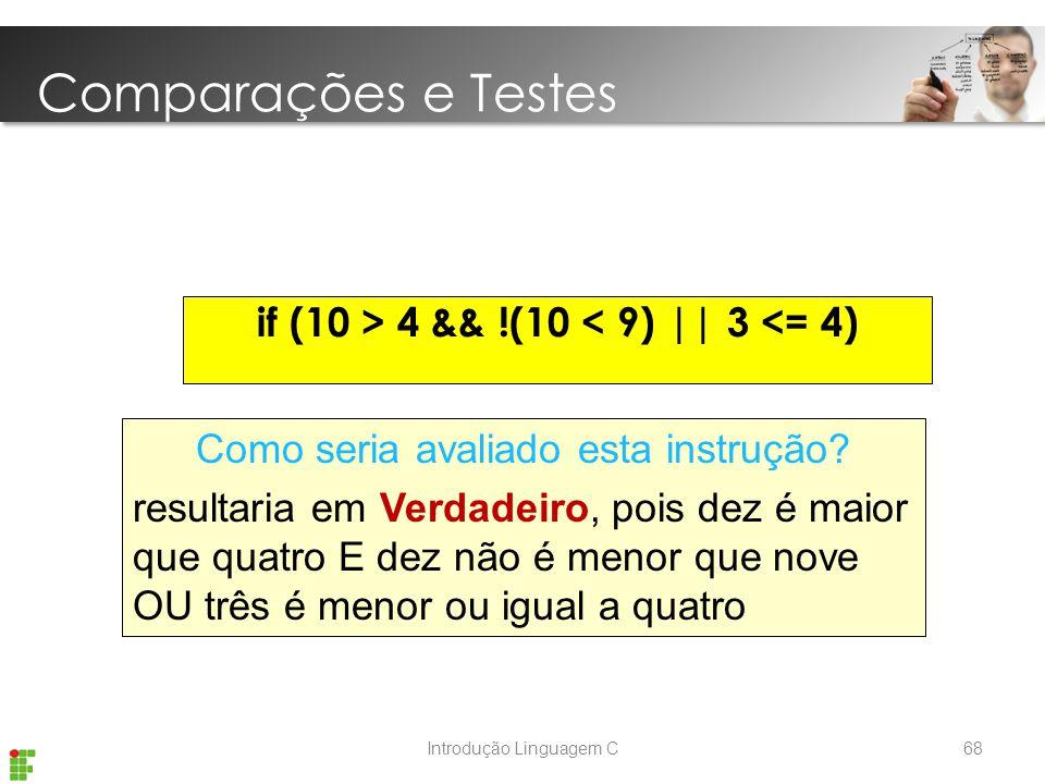 Introdução Linguagem C if (10 > 4 && !(10 < 9) || 3 <= 4) Como seria avaliado esta instrução.