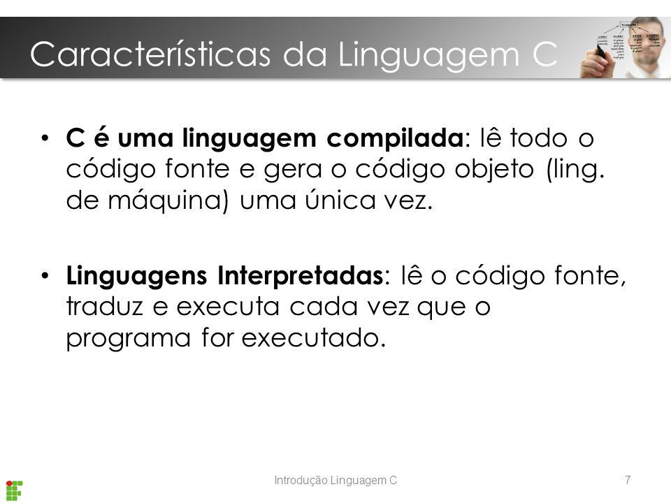 Características da Linguagem C Introdução Linguagem C C é uma linguagem compilada : lê todo o código fonte e gera o código objeto (ling.