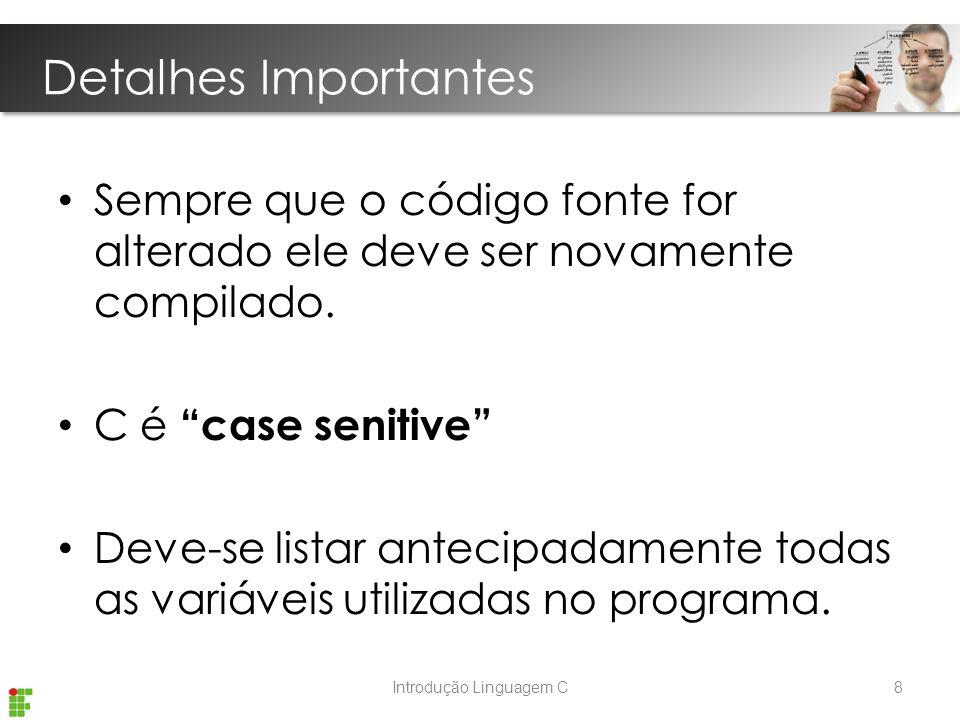 Introdução Linguagem C Detalhes Importantes Sempre que o código fonte for alterado ele deve ser novamente compilado.