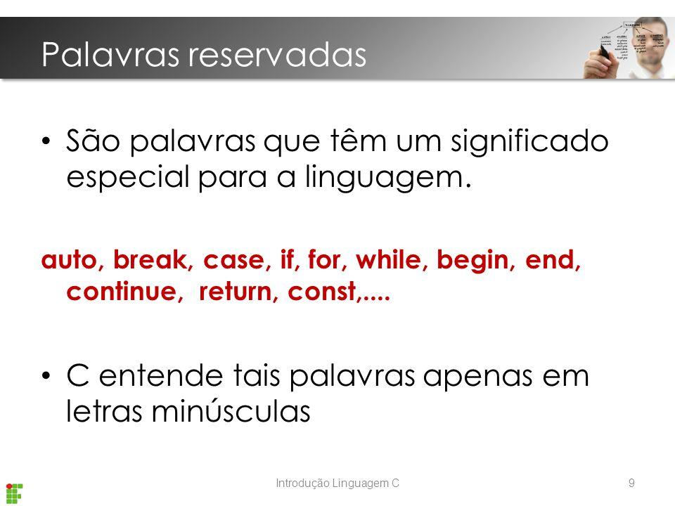 Introdução Linguagem C Palavras reservadas São palavras que têm um significado especial para a linguagem.