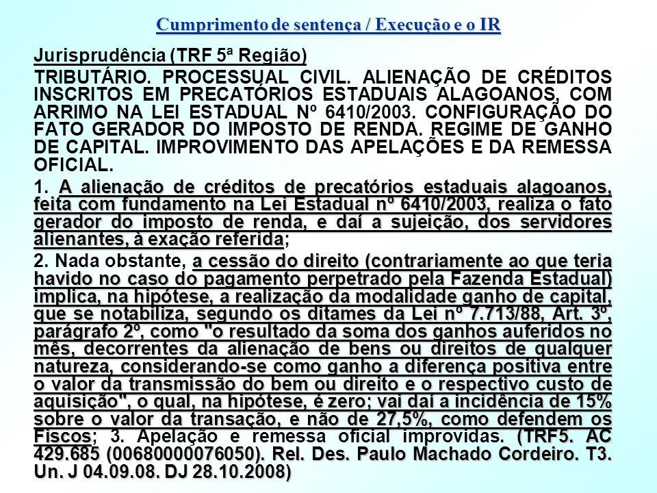 Cumprimento de sentença / Execução e o IR Jurisprudência (TRF 5ª Região) TRIBUTÁRIO. PROCESSUAL CIVIL. ALIENAÇÃO DE CRÉDITOS INSCRITOS EM PRECATÓRIOS