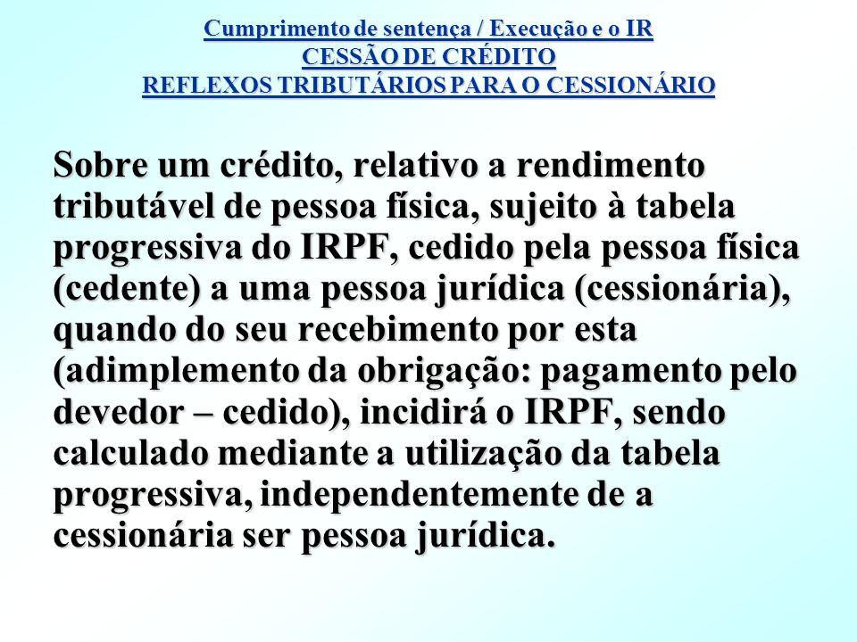 Sobre um crédito, relativo a rendimento tributável de pessoa física, sujeito à tabela progressiva do IRPF, cedido pela pessoa física (cedente) a uma p
