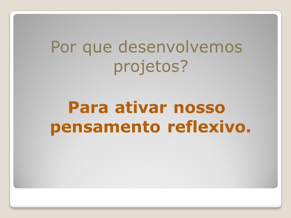 Por que desenvolvemos projetos? Para ativar nosso pensamento reflexivo.