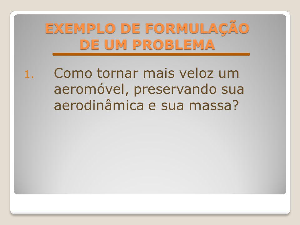 EXEMPLO DE FORMULAÇÃO DE UM PROBLEMA 1. Como tornar mais veloz um aeromóvel, preservando sua aerodinâmica e sua massa?