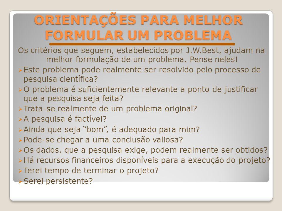 ORIENTAÇÕES PARA MELHOR FORMULAR UM PROBLEMA Os critérios que seguem, estabelecidos por J.W.Best, ajudam na melhor formulação de um problema. Pense ne