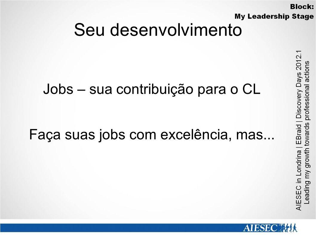 Seu desenvolvimento Jobs – sua contribuição para o CL Faça suas jobs com excelência, mas...