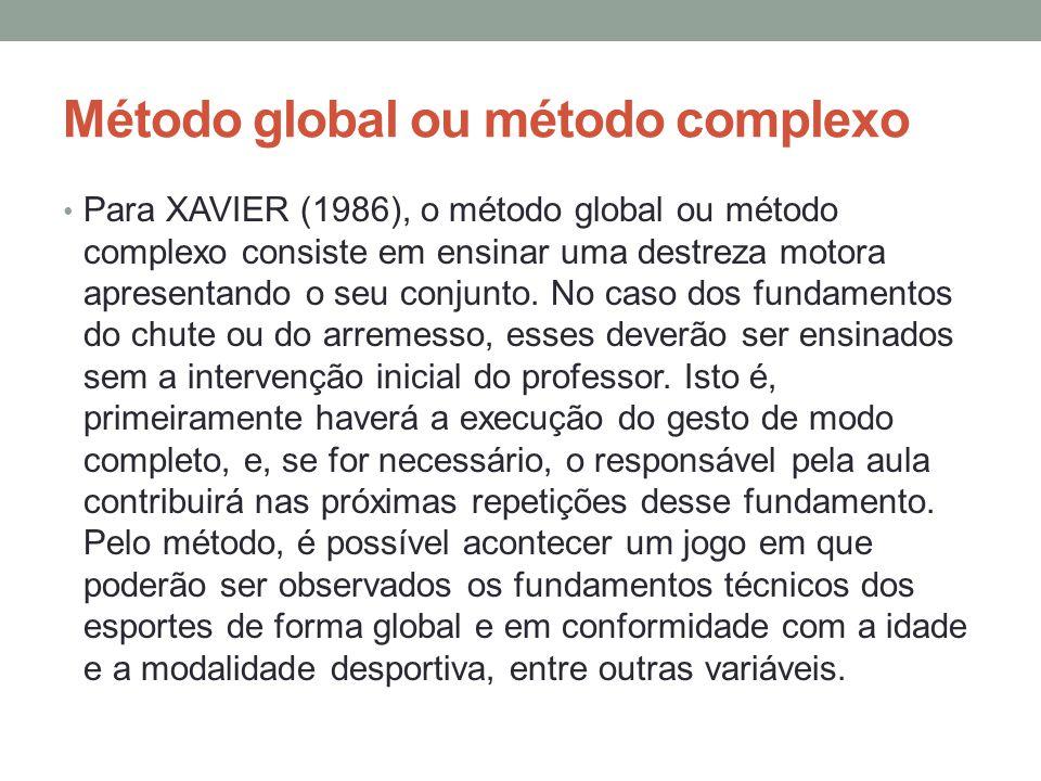 Método global ou método complexo Para XAVIER (1986), o método global ou método complexo consiste em ensinar uma destreza motora apresentando o seu conjunto.