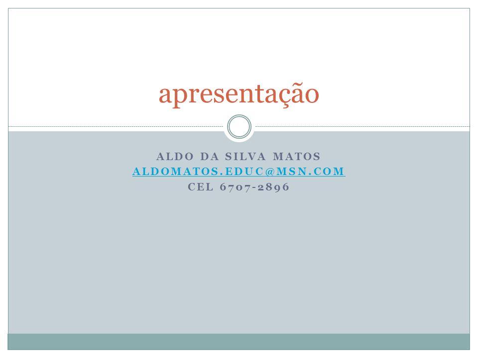 ALDO DA SILVA MATOS ALDOMATOS.EDUC@MSN.COM CEL 6707-2896 apresentação
