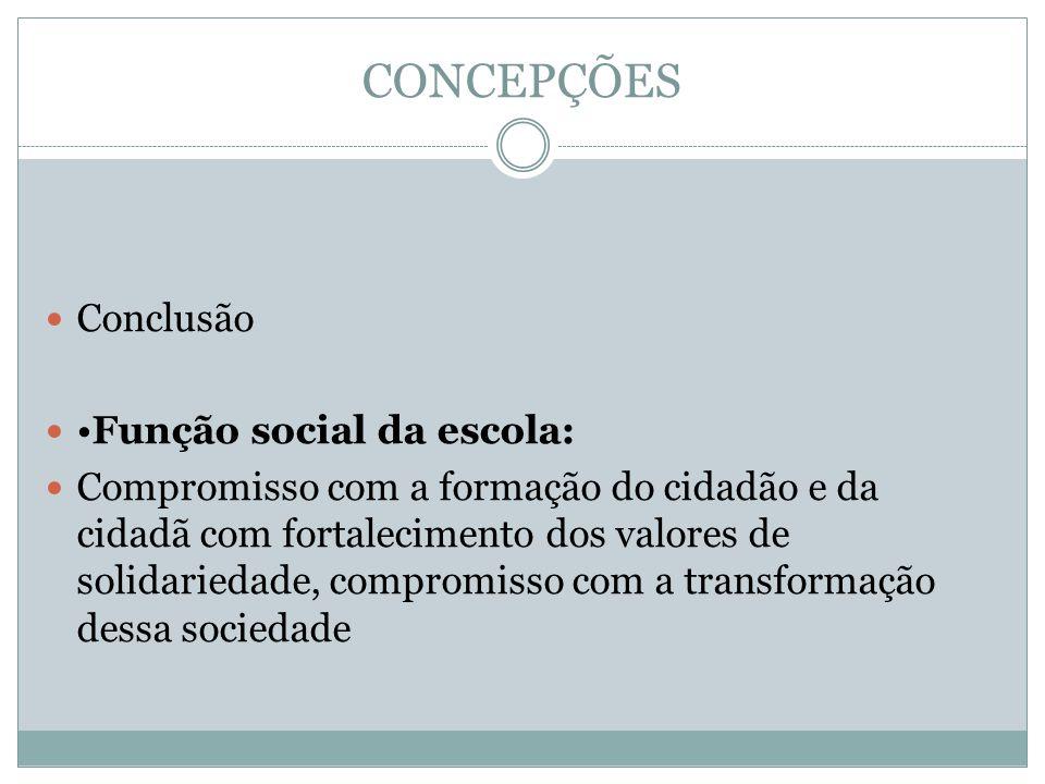 CONCEPÇÕES Conclusão Função social da escola: Compromisso com a formação do cidadão e da cidadã com fortalecimento dos valores de solidariedade, compromisso com a transformação dessa sociedade