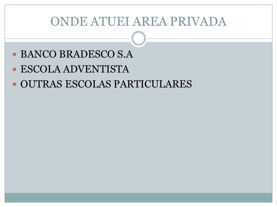 ONDE ATUEI AREA PRIVADA BANCO BRADESCO S.A ESCOLA ADVENTISTA OUTRAS ESCOLAS PARTICULARES
