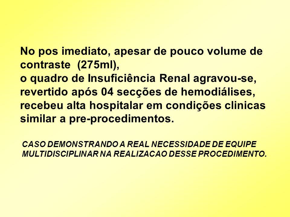 No pos imediato, apesar de pouco volume de contraste (275ml), o quadro de Insuficiência Renal agravou-se, revertido após 04 secções de hemodiálises, recebeu alta hospitalar em condições clinicas similar a pre-procedimentos.