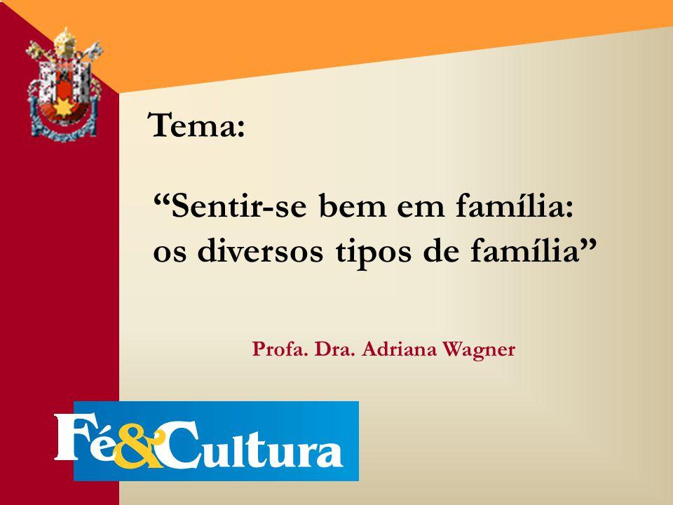 Sentir-se bem em família: os diversos tipos de família Profa. Dra. Adriana Wagner Tema: