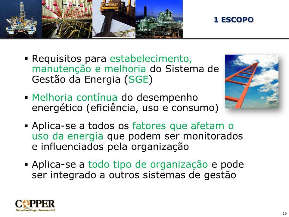  Requisitos para estabelecimento, manutenção e melhoria do Sistema de Gestão da Energia (SGE)  Melhoria contínua do desempenho energético (eficiência, uso e consumo)  Aplica-se a todos os fatores que afetam o uso da energia que podem ser monitorados e influenciados pela organização  Aplica-se a todo tipo de organização e pode ser integrado a outros sistemas de gestão 16 1 ESCOPO