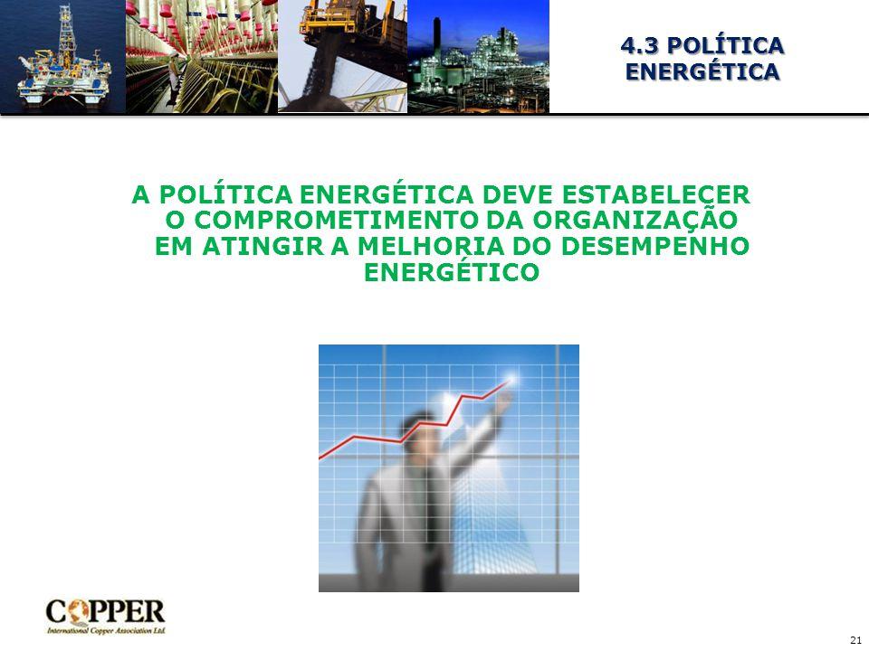 A POLÍTICA ENERGÉTICA DEVE ESTABELECER O COMPROMETIMENTO DA ORGANIZAÇÃO EM ATINGIR A MELHORIA DO DESEMPENHO ENERGÉTICO 21 4.3 POLÍTICA ENERGÉTICA