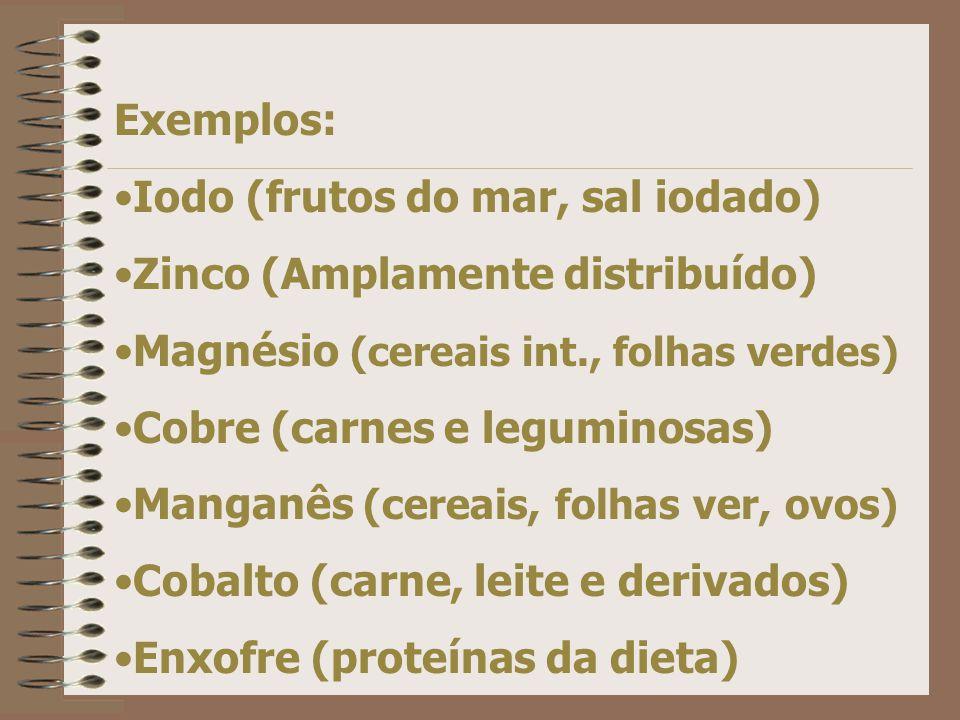 Exemplos: Iodo (frutos do mar, sal iodado) Zinco (Amplamente distribuído) Magnésio (cereais int., folhas verdes) Cobre (carnes e leguminosas) Manganês (cereais, folhas ver, ovos) Cobalto (carne, leite e derivados) Enxofre (proteínas da dieta)