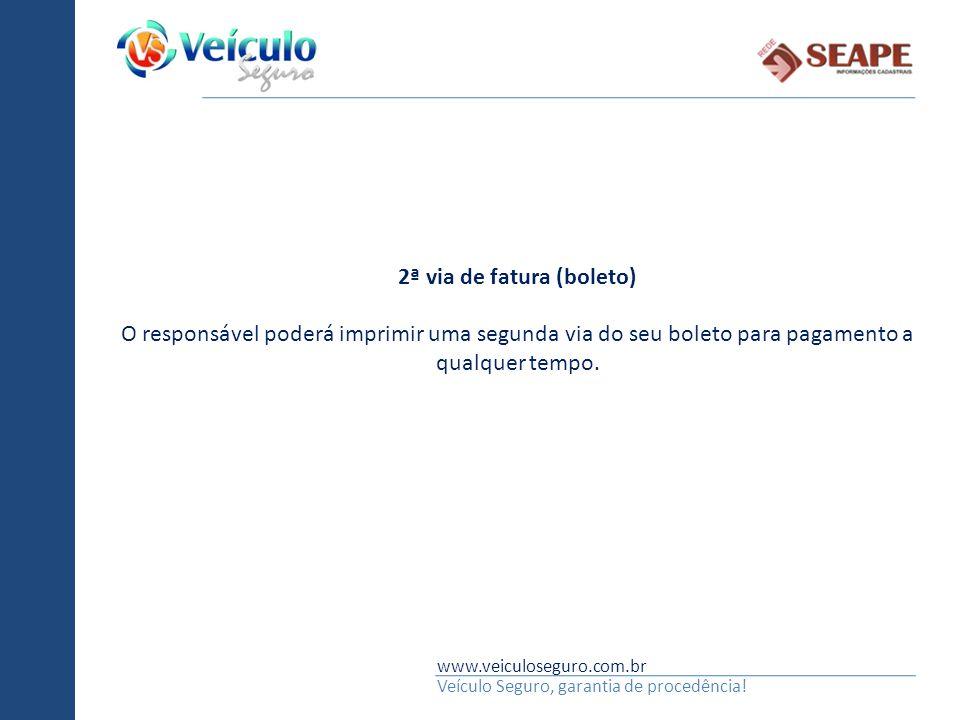 www.veiculoseguro.com.br Veículo Seguro, garantia de procedência! 2ª via de fatura (boleto) O responsável poderá imprimir uma segunda via do seu bolet