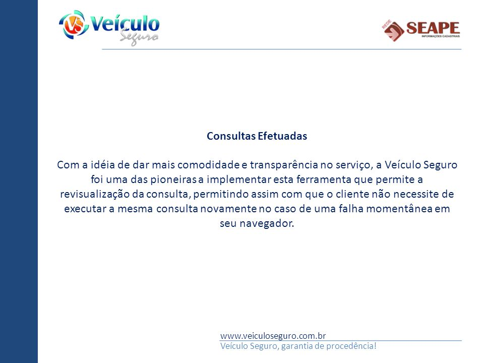 www.veiculoseguro.com.br Veículo Seguro, garantia de procedência! Consultas Efetuadas Com a idéia de dar mais comodidade e transparência no serviço, a
