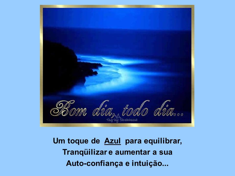 Um toque de Azul para equilibrar, Tranqüilizar e aumentar a sua Auto-confiança e intuição...