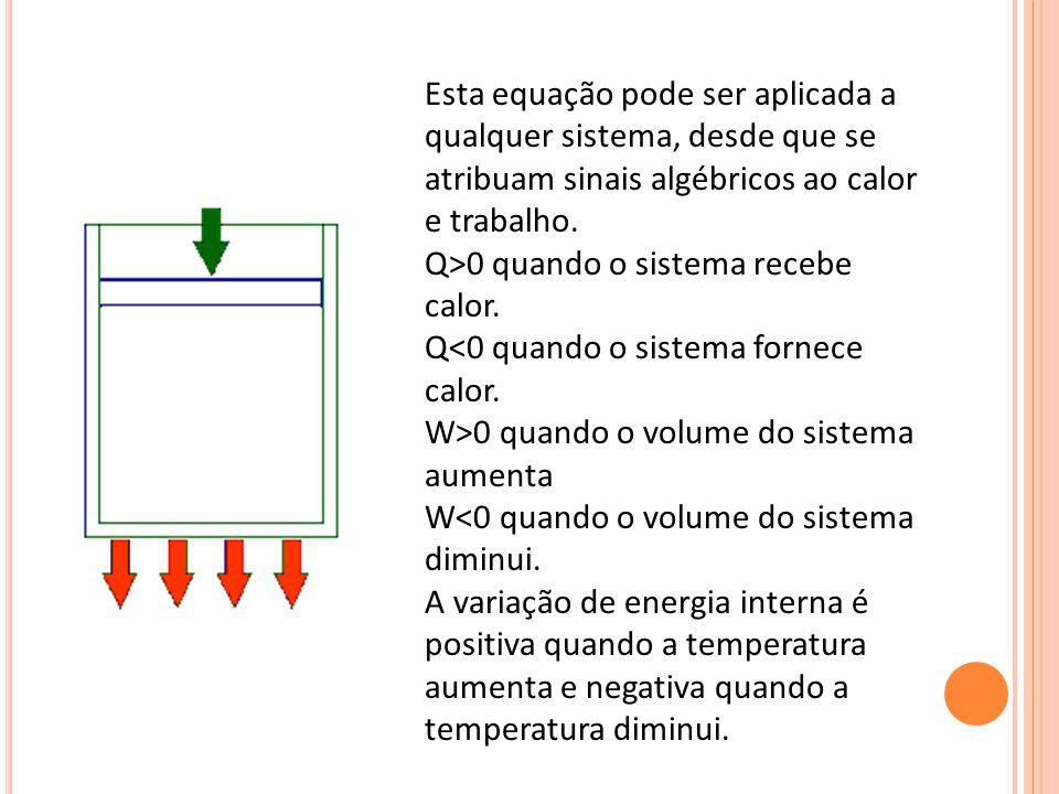 Esta equação pode ser aplicada a qualquer sistema, desde que se atribuam sinais algébricos ao calor e trabalho. Q>0 quando o sistema recebe calor. Q 0