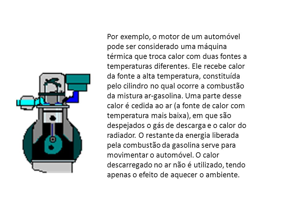 Por exemplo, o motor de um automóvel pode ser considerado uma máquina térmica que troca calor com duas fontes a temperaturas diferentes. Ele recebe ca