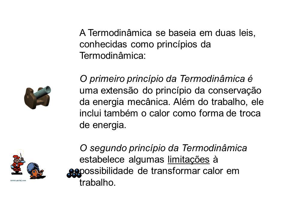 A Termodinâmica se baseia em duas leis, conhecidas como princípios da Termodinâmica: O primeiro princípio da Termodinâmica é uma extensão do princípio