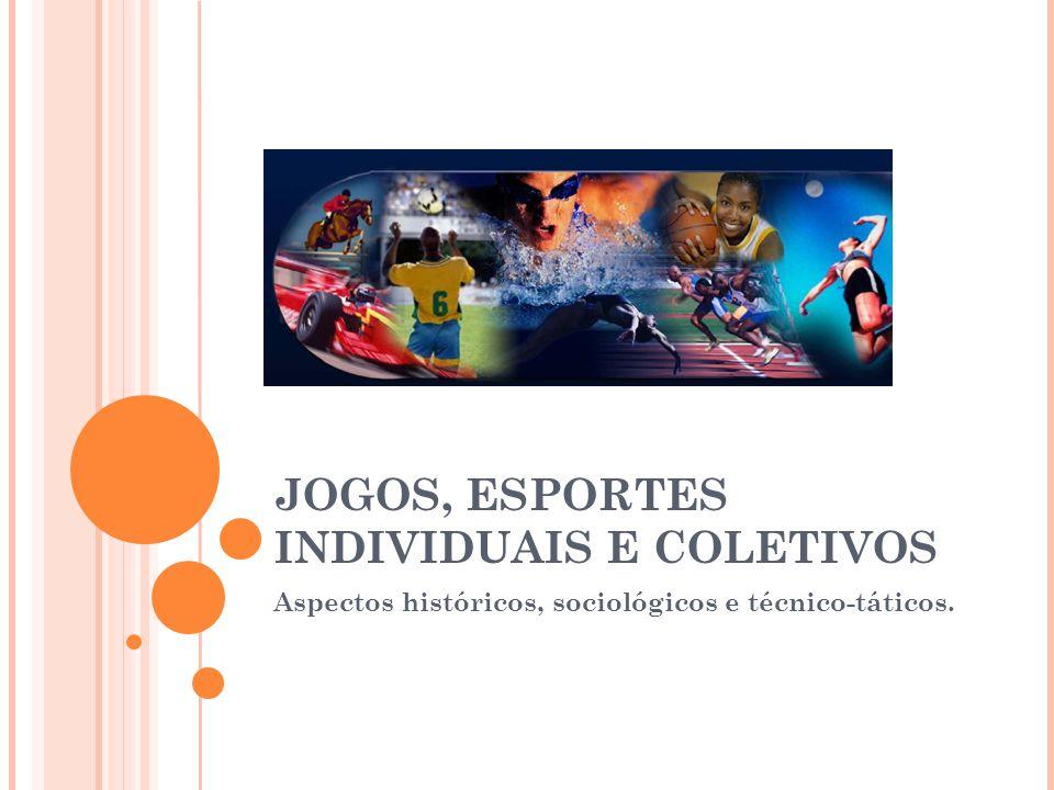 JOGOS, ESPORTES INDIVIDUAIS E COLETIVOS Aspectos históricos, sociológicos e técnico-táticos.