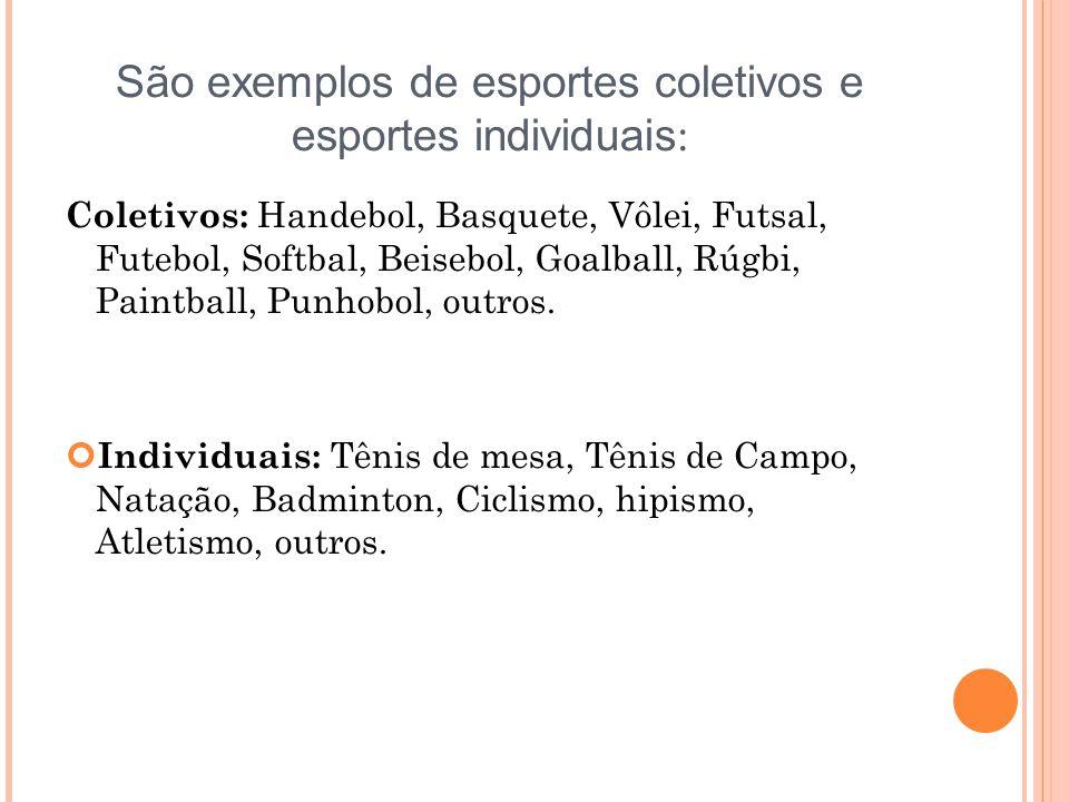 São exemplos de esportes coletivos e esportes individuais : Coletivos: Handebol, Basquete, Vôlei, Futsal, Futebol, Softbal, Beisebol, Goalball, Rúgbi, Paintball, Punhobol, outros.