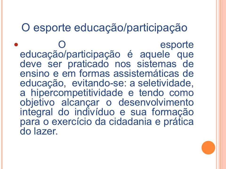 O esporte educação/participação O esporte educação/participação é aquele que deve ser praticado nos sistemas de ensino e em formas assistemáticas de educação, evitando-se: a seletividade, a hipercompetitividade e tendo como objetivo alcançar o desenvolvimento integral do indivíduo e sua formação para o exercício da cidadania e prática do lazer.