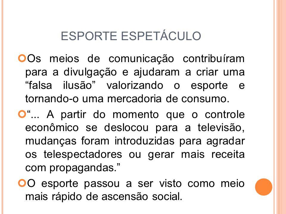 ESPORTE ESPETÁCULO Os meios de comunicação contribuíram para a divulgação e ajudaram a criar uma falsa ilusão valorizando o esporte e tornando-o uma mercadoria de consumo.