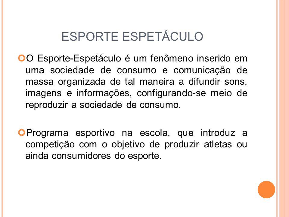 ESPORTE ESPETÁCULO O Esporte-Espetáculo é um fenômeno inserido em uma sociedade de consumo e comunicação de massa organizada de tal maneira a difundir sons, imagens e informações, configurando-se meio de reproduzir a sociedade de consumo.
