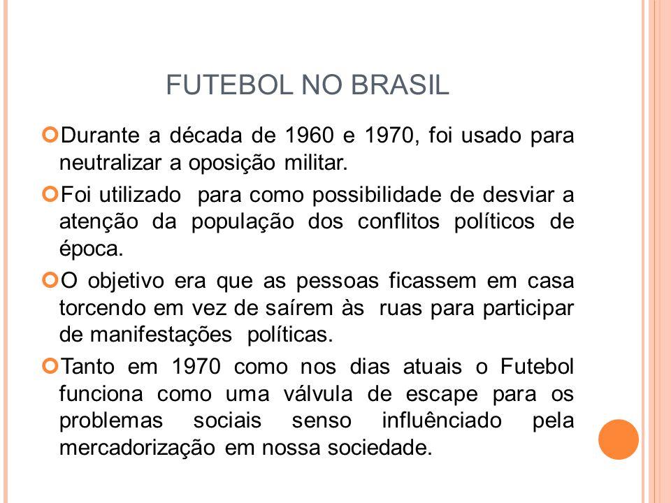 FUTEBOL NO BRASIL Durante a década de 1960 e 1970, foi usado para neutralizar a oposição militar.