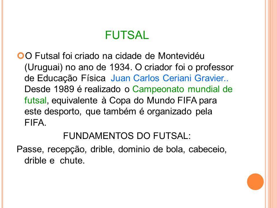 FUTSAL O Futsal foi criado na cidade de Montevidéu (Uruguai) no ano de 1934.