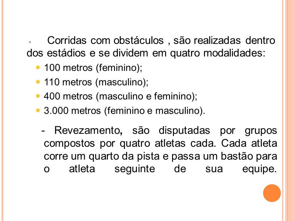 - Corridas com obstáculos, são realizadas dentro dos estádios e se dividem em quatro modalidades: 100 metros (feminino); 110 metros (masculino); 400 metros (masculino e feminino); 3.000 metros (feminino e masculino).