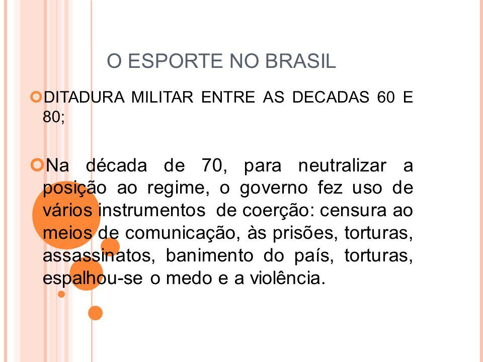 O ESPORTE NO BRASIL DITADURA MILITAR ENTRE AS DECADAS 60 E 80; Na década de 70, para neutralizar a posição ao regime, o governo fez uso de vários instrumentos de coerção: censura ao meios de comunicação, às prisões, torturas, assassinatos, banimento do país, torturas, espalhou-se o medo e a violência.