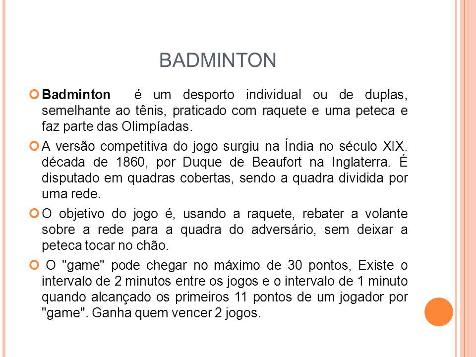 BADMINTON Badminton é um desporto individual ou de duplas, semelhante ao tênis, praticado com raquete e uma peteca e faz parte das Olimpíadas.
