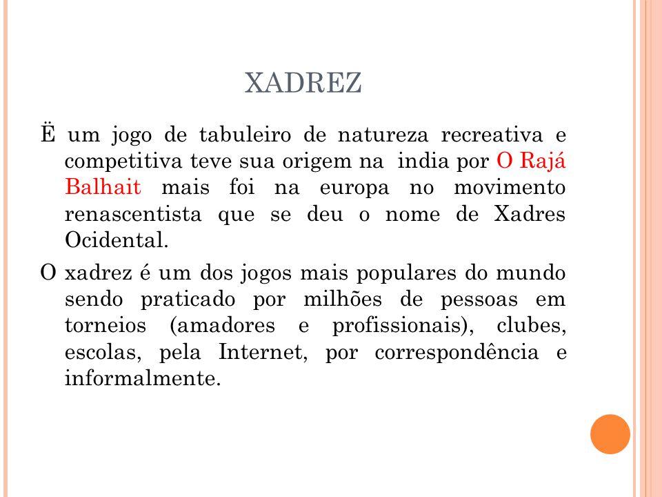XADREZ Ë um jogo de tabuleiro de natureza recreativa e competitiva teve sua origem na india por O Rajá Balhait mais foi na europa no movimento renascentista que se deu o nome de Xadres Ocidental.