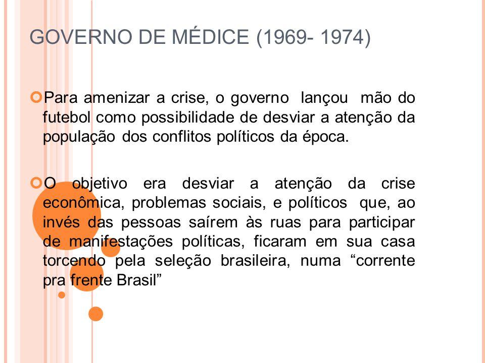 GOVERNO DE MÉDICE (1969- 1974) Para amenizar a crise, o governo lançou mão do futebol como possibilidade de desviar a atenção da população dos conflitos políticos da época.