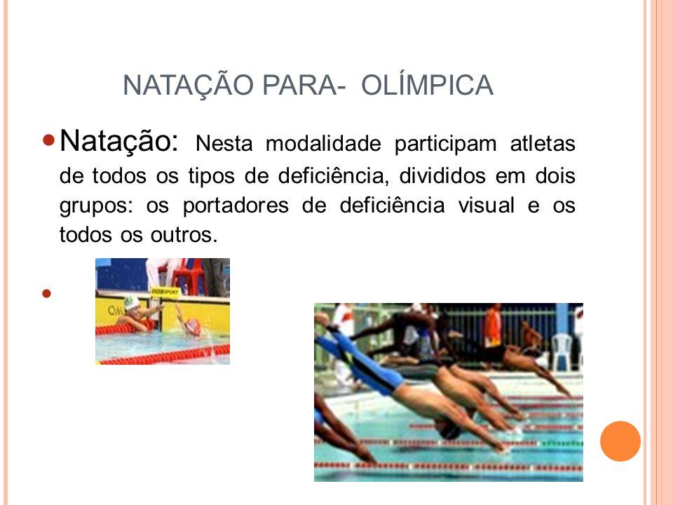 NATAÇÃO PARA- OLÍMPICA Natação: Nesta modalidade participam atletas de todos os tipos de deficiência, divididos em dois grupos: os portadores de deficiência visual e os todos os outros.