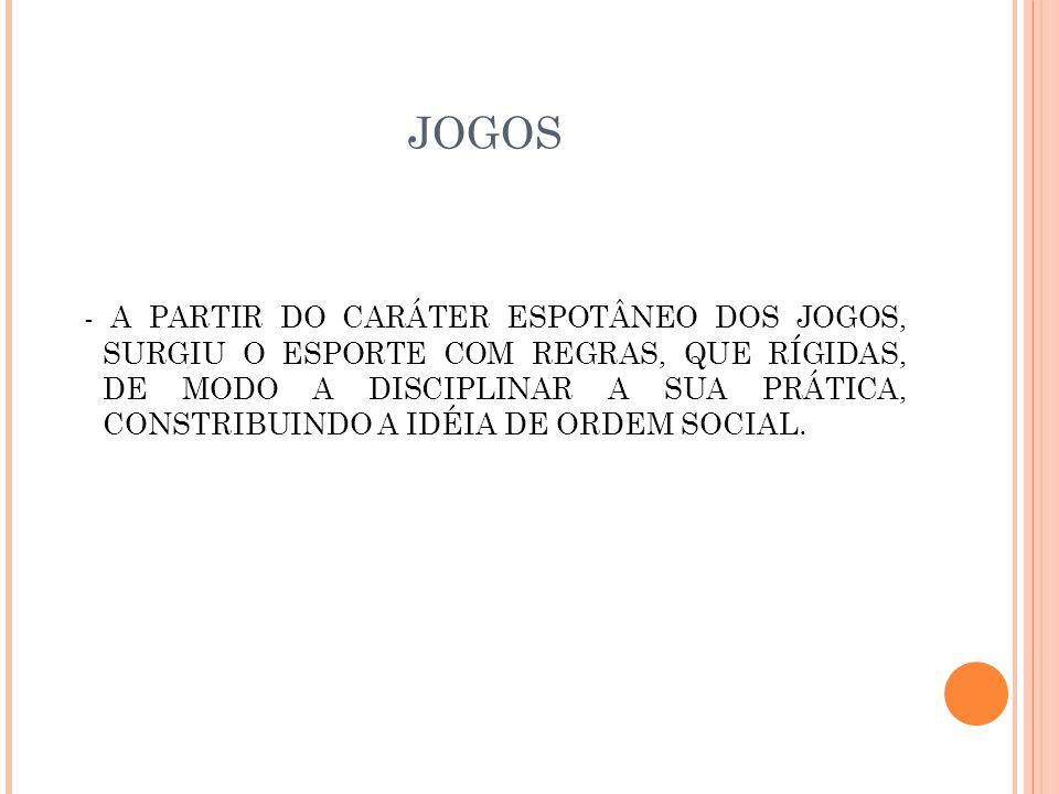 JOGOS - A PARTIR DO CARÁTER ESPOTÂNEO DOS JOGOS, SURGIU O ESPORTE COM REGRAS, QUE RÍGIDAS, DE MODO A DISCIPLINAR A SUA PRÁTICA, CONSTRIBUINDO A IDÉIA DE ORDEM SOCIAL.