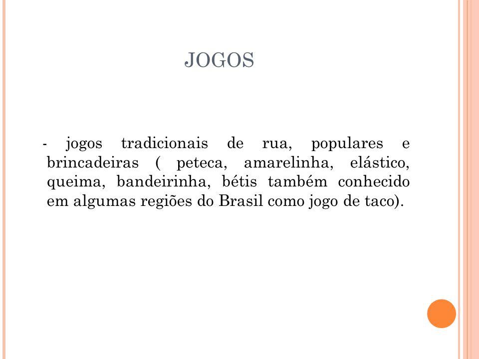 JOGOS - jogos tradicionais de rua, populares e brincadeiras ( peteca, amarelinha, elástico, queima, bandeirinha, bétis também conhecido em algumas regiões do Brasil como jogo de taco).